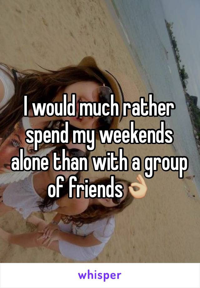 I would much rather spend my weekends alone than with a group of friends👌🏼
