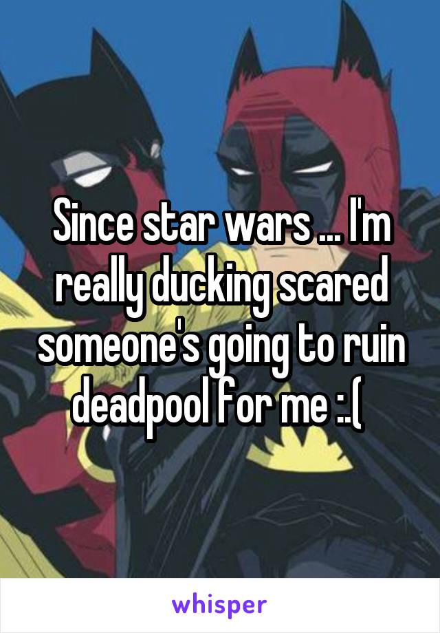 Since star wars ... I'm really ducking scared someone's going to ruin deadpool for me :.(