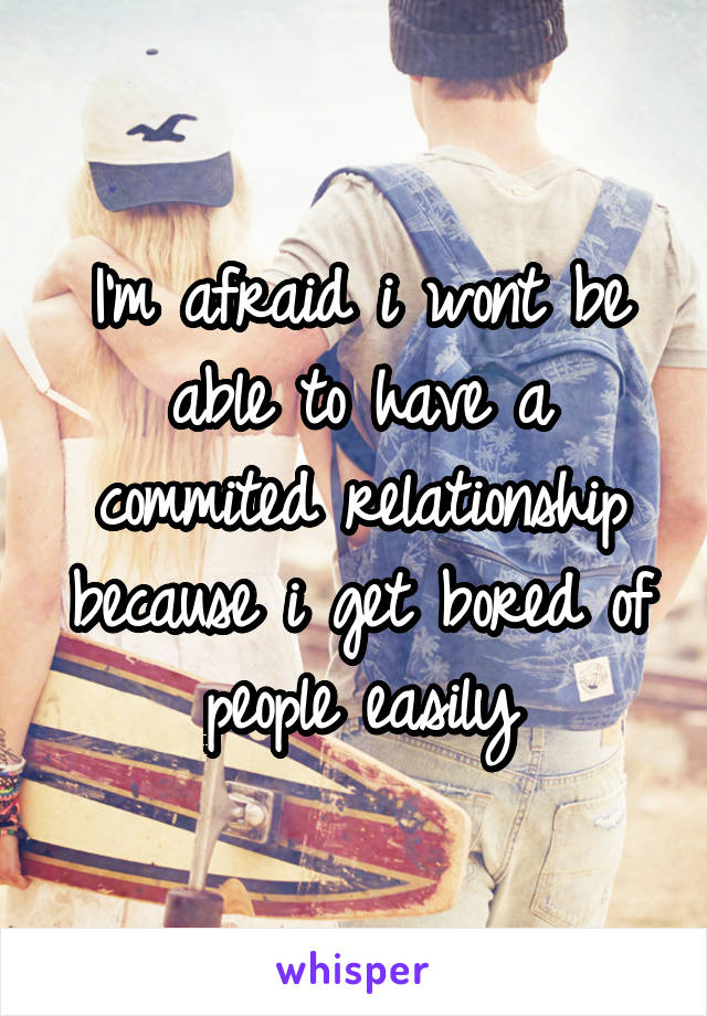 I'm afraid i wont be able to have a commited relationship because i get bored of people easily
