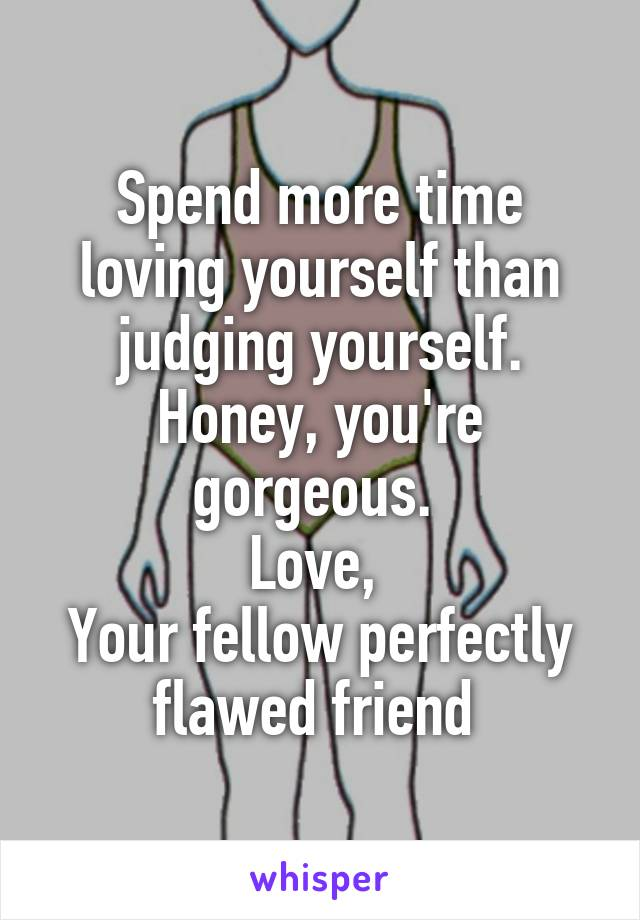 Spend more time loving yourself than judging yourself. Honey, you're gorgeous.  Love,  Your fellow perfectly flawed friend