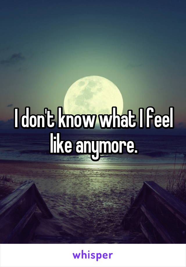 I don't know what I feel like anymore.