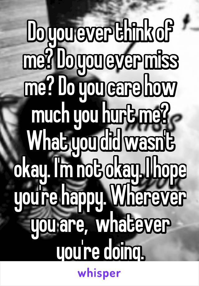 Do you ever think of me? Do you ever miss me? Do you care how much you hurt me? What you did wasn't okay. I'm not okay. I hope you're happy. Wherever you are,  whatever you're doing.