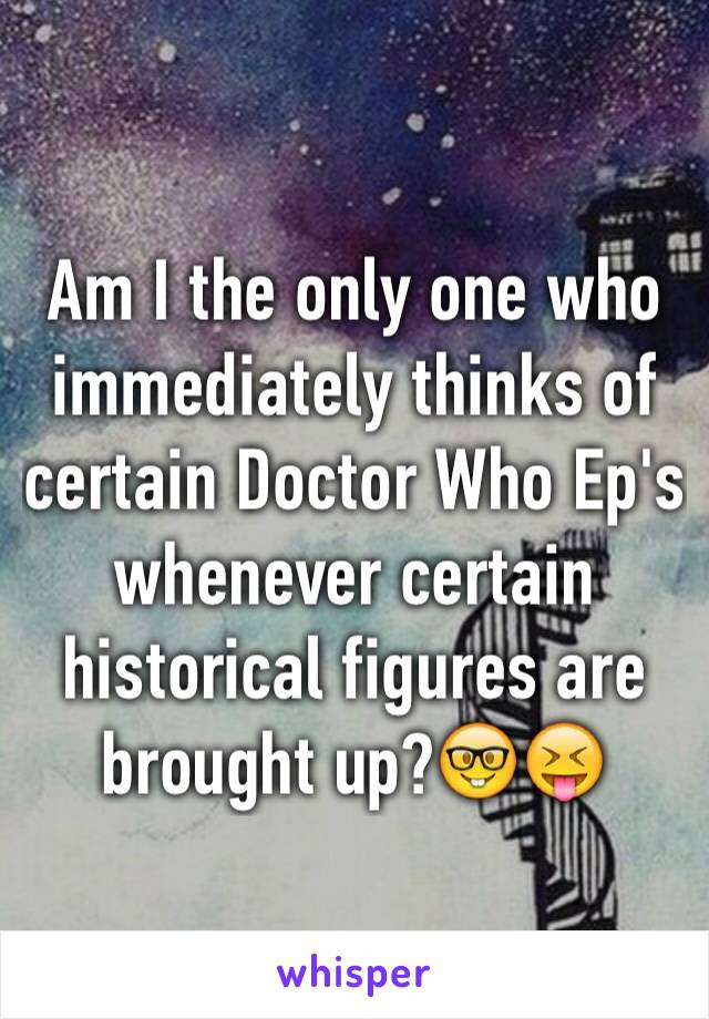 Am I the only one who immediately thinks of certain Doctor Who Ep's whenever certain historical figures are brought up?🤓😝