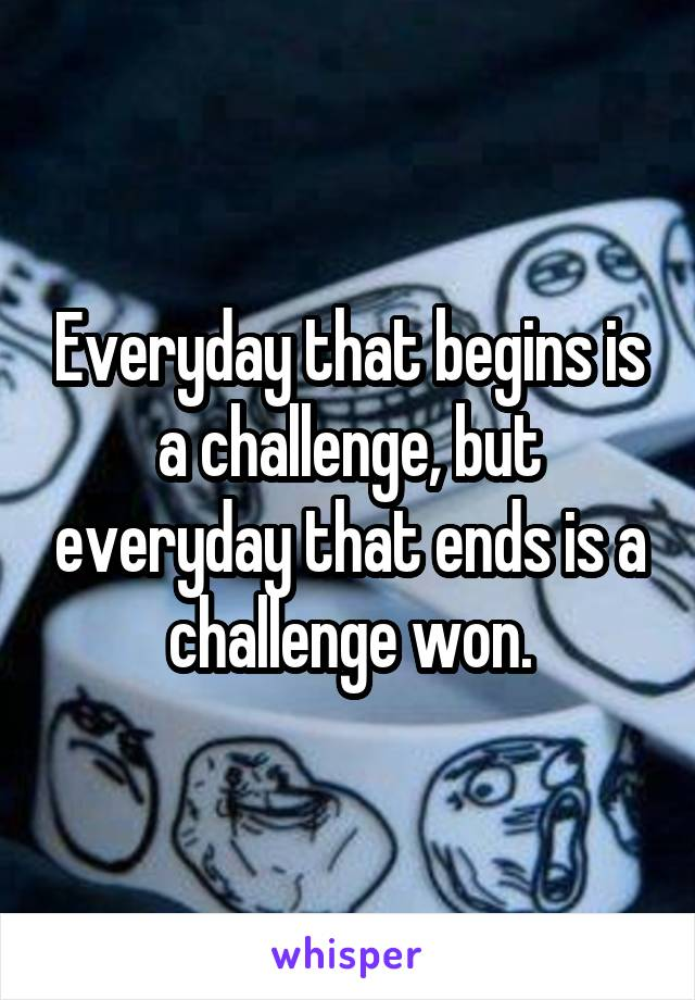 Everyday that begins is a challenge, but everyday that ends is a challenge won.