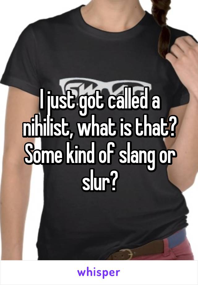 I just got called a nihilist, what is that? Some kind of slang or slur?