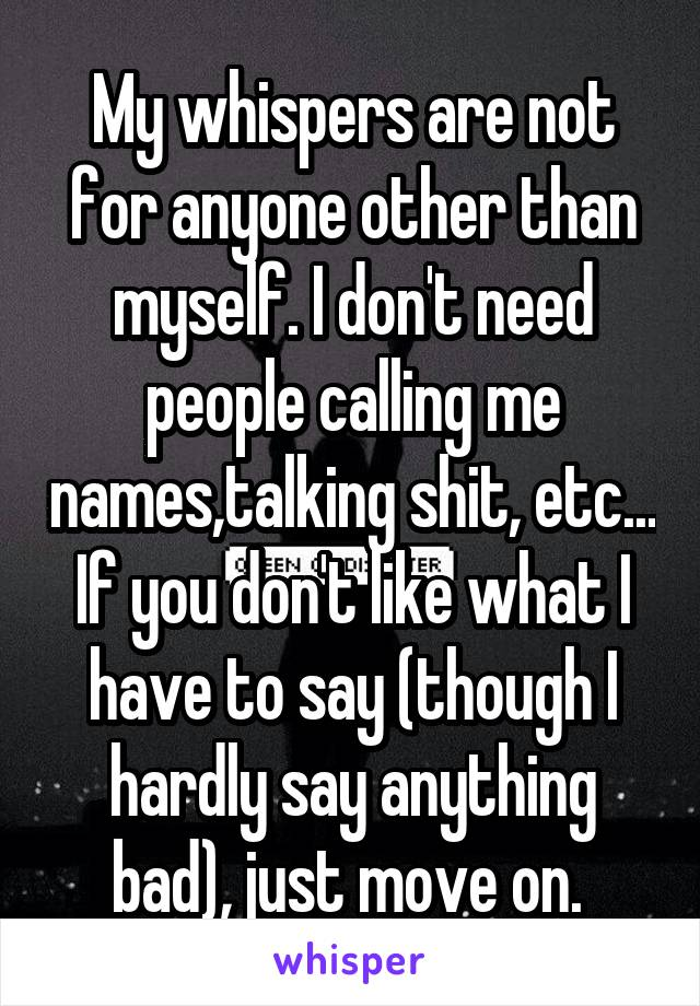 My whispers are not for anyone other than myself. I don't need people calling me names,talking shit, etc... If you don't like what I have to say (though I hardly say anything bad), just move on.