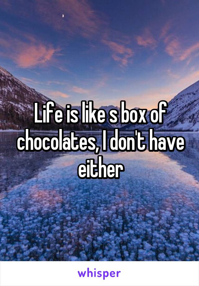 Life is like s box of chocolates, I don't have either