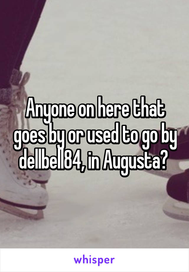 Anyone on here that goes by or used to go by dellbell84, in Augusta?