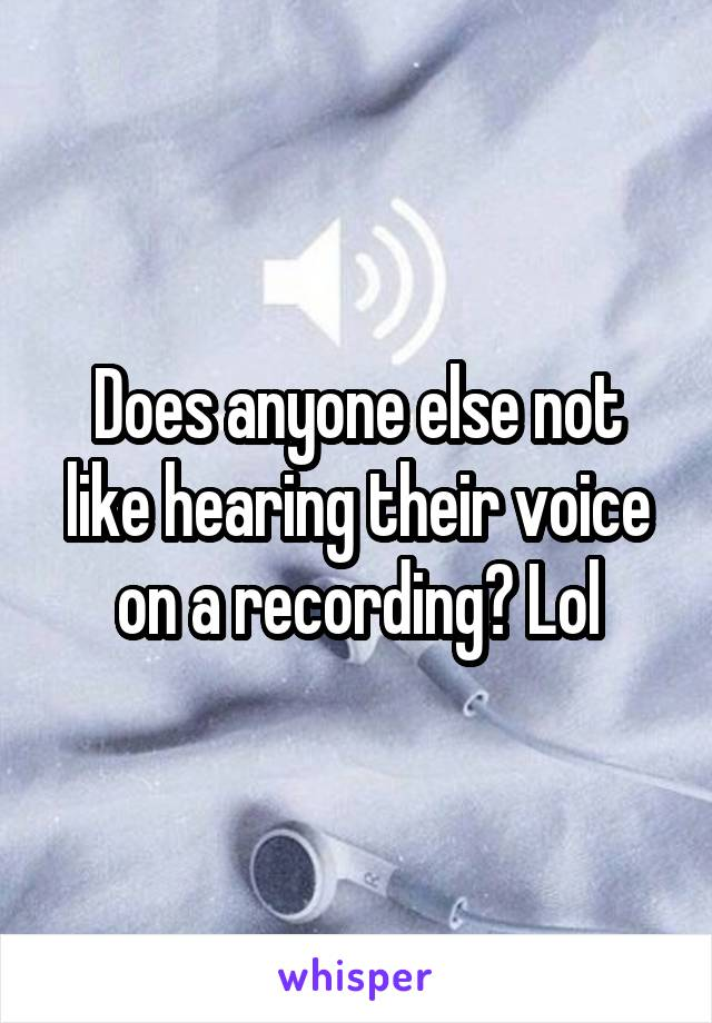 Does anyone else not like hearing their voice on a recording? Lol
