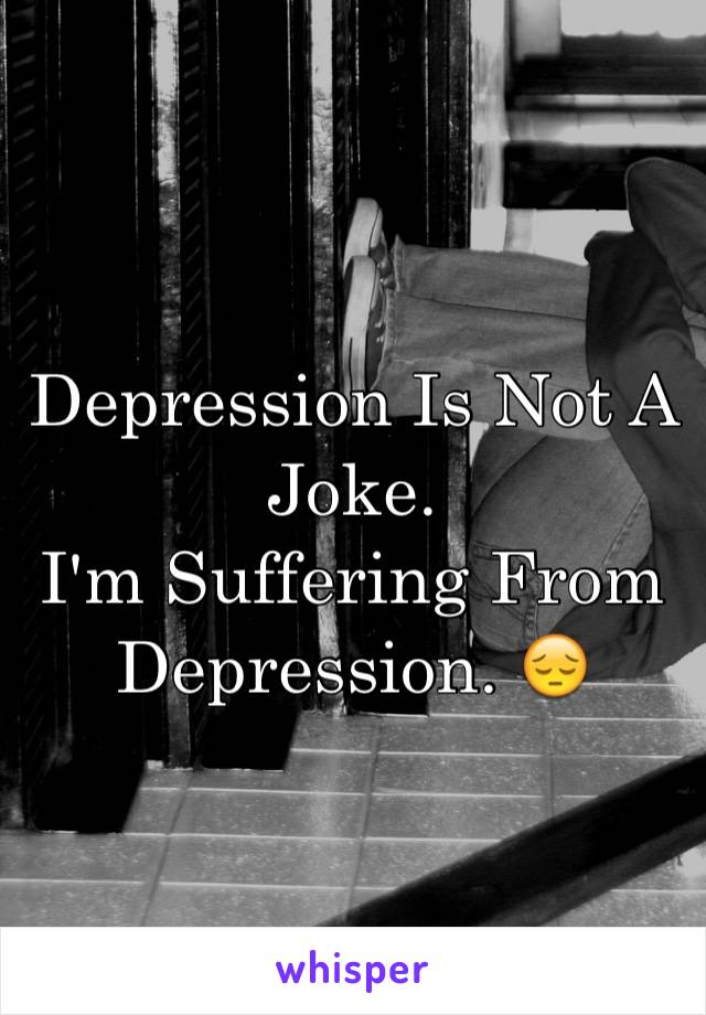 Depression Is Not A Joke.  I'm Suffering From Depression. 😔