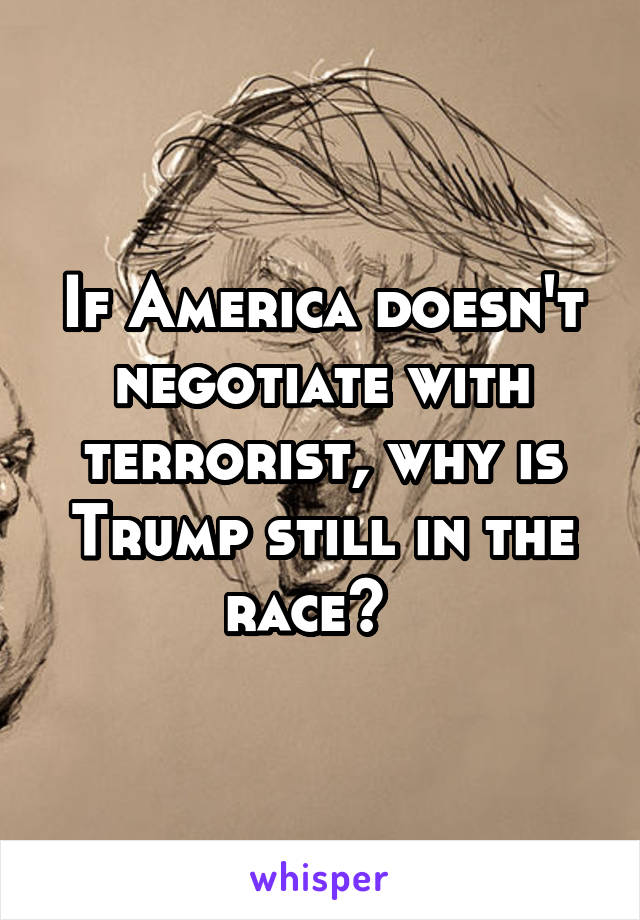 If America doesn't negotiate with terrorist, why is Trump still in the race?