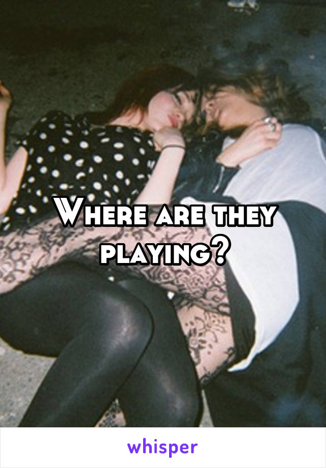 Where are they playing?