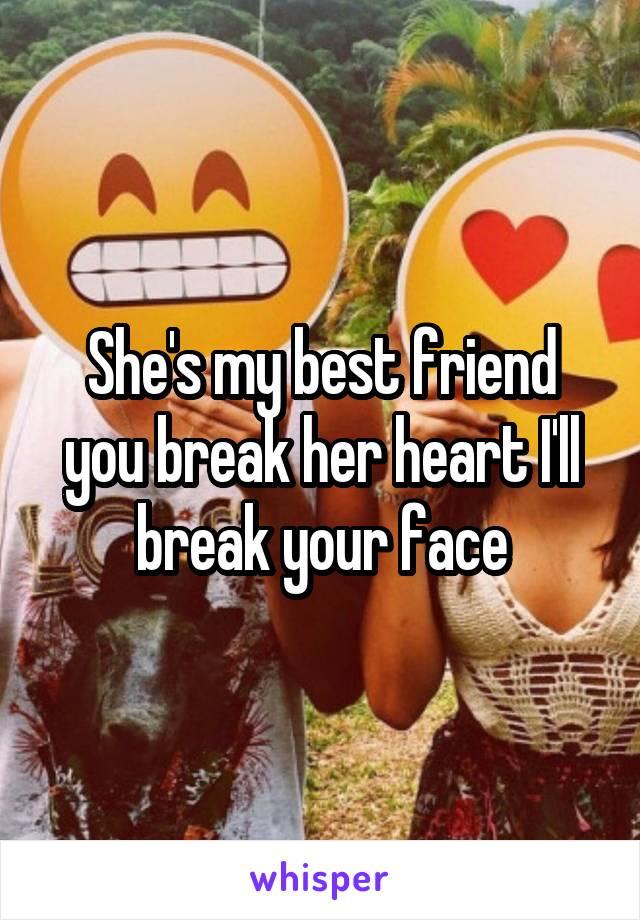 She's my best friend you break her heart I'll break your face