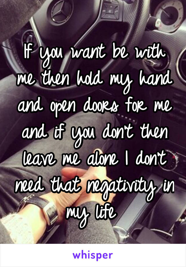 If you want be with me then hold my hand and open doors for me and if you don't then leave me alone I don't need that negativity in my life