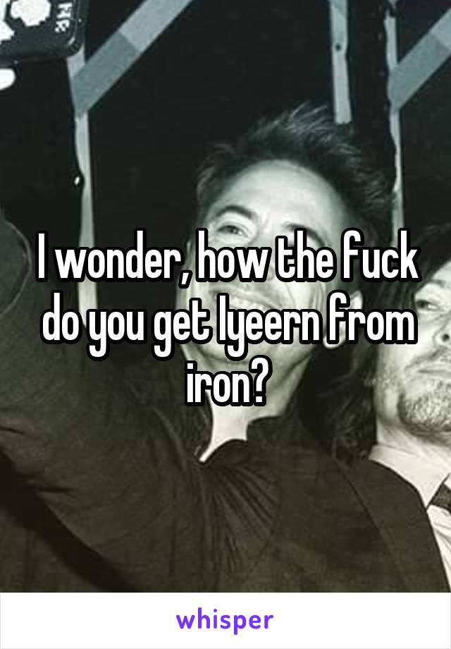 I wonder, how the fuck do you get Iyeern from iron?