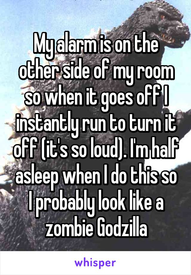 My alarm is on the other side of my room so when it goes off I instantly run to turn it off (it's so loud). I'm half asleep when I do this so I probably look like a zombie Godzilla