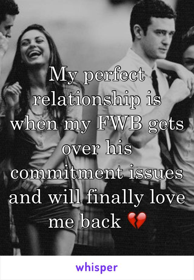 My perfect relationship is when my FWB gets over his commitment issues and will finally love me back 💔