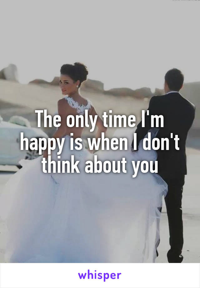The only time I'm happy is when I don't think about you
