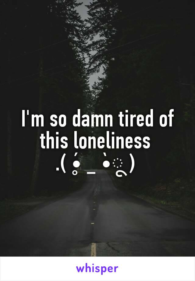 I'm so damn tired of this loneliness  .( •̥́ ˍ •̀ू )