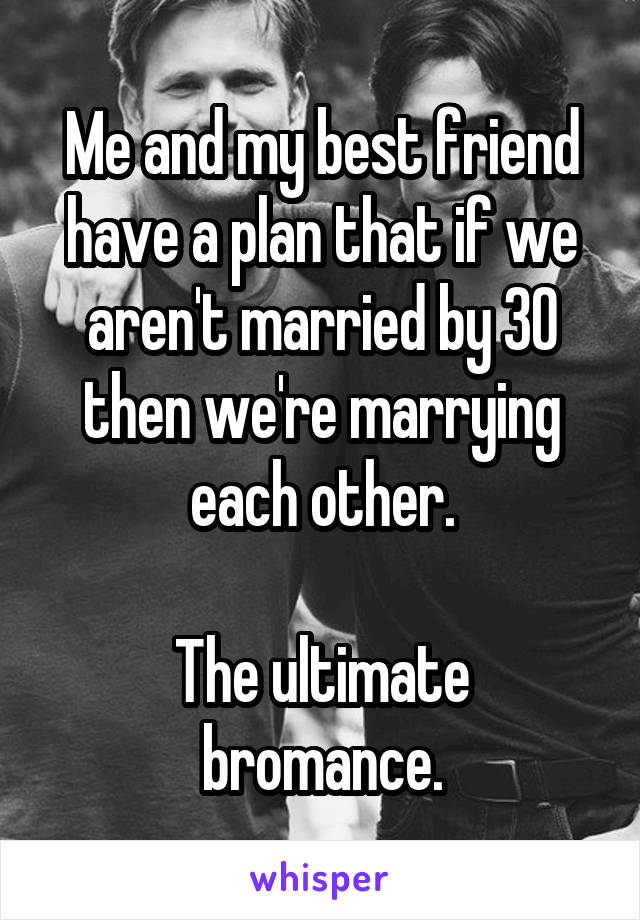Me and my best friend have a plan that if we aren't married by 30 then we're marrying each other.  The ultimate bromance.