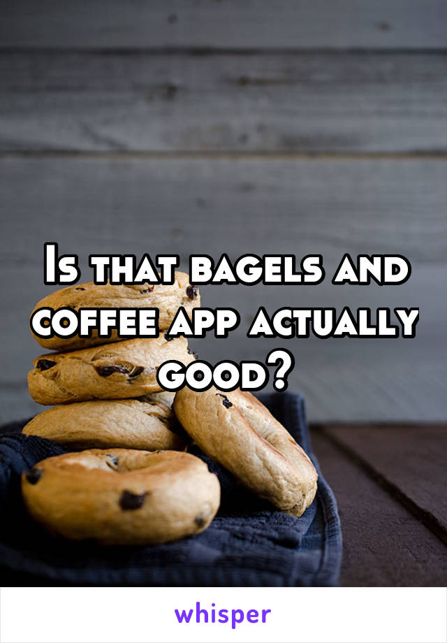 Is that bagels and coffee app actually good?