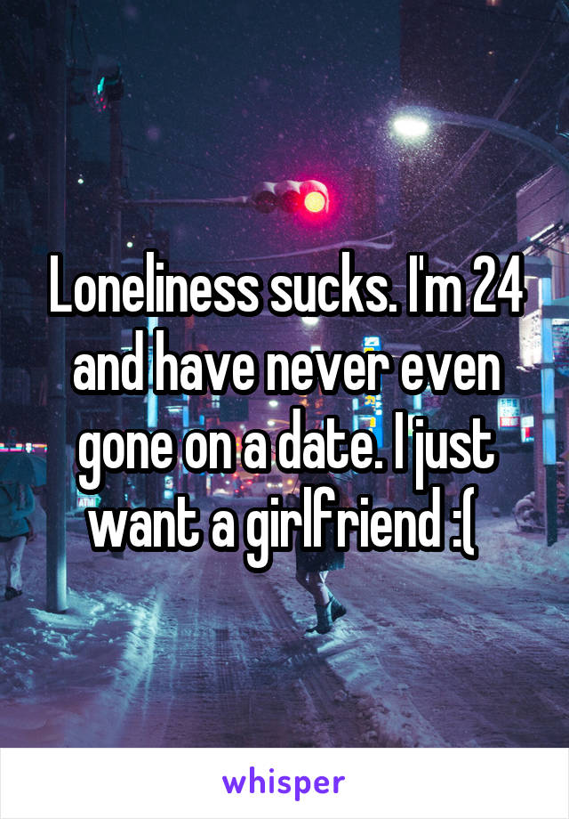 Loneliness sucks. I'm 24 and have never even gone on a date. I just want a girlfriend :(