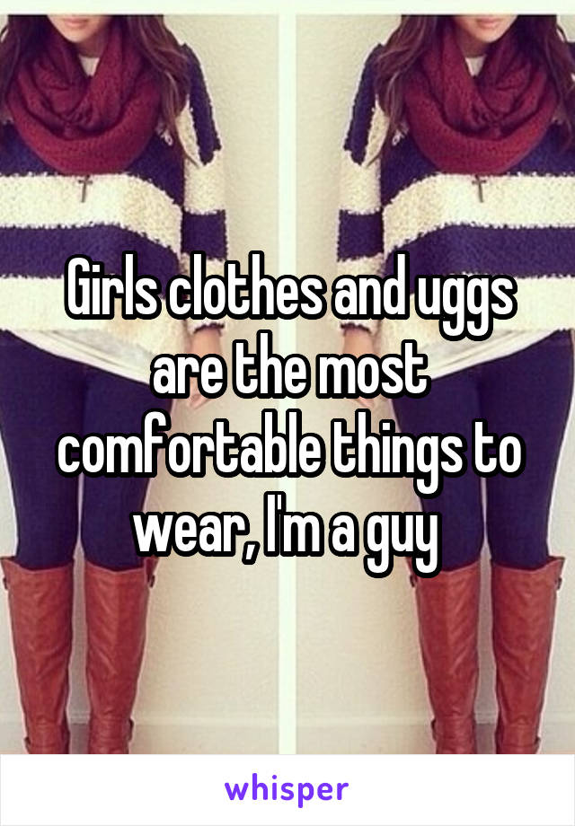 Girls clothes and uggs are the most comfortable things to wear, I'm a guy