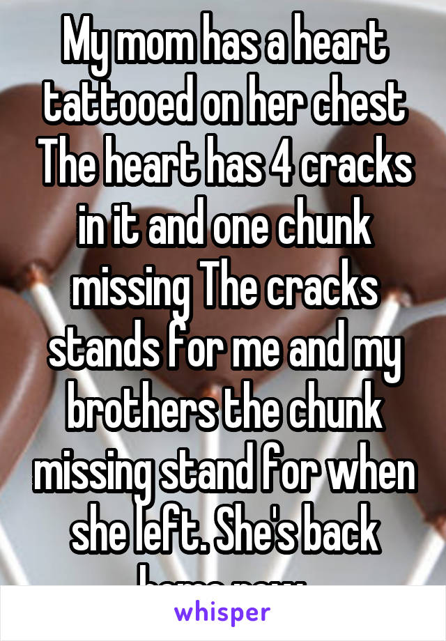 My mom has a heart tattooed on her chest The heart has 4 cracks in it and one chunk missing The cracks stands for me and my brothers the chunk missing stand for when she left. She's back home now.