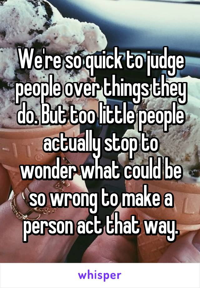 We're so quick to judge people over things they do. But too little people actually stop to wonder what could be so wrong to make a person act that way.