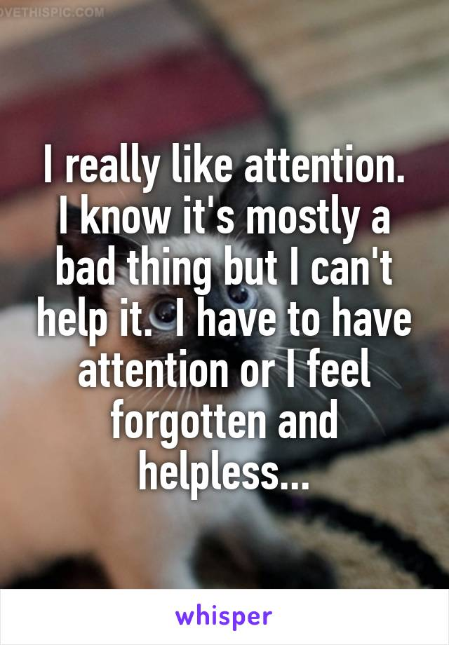 I really like attention. I know it's mostly a bad thing but I can't help it.  I have to have attention or I feel forgotten and helpless...