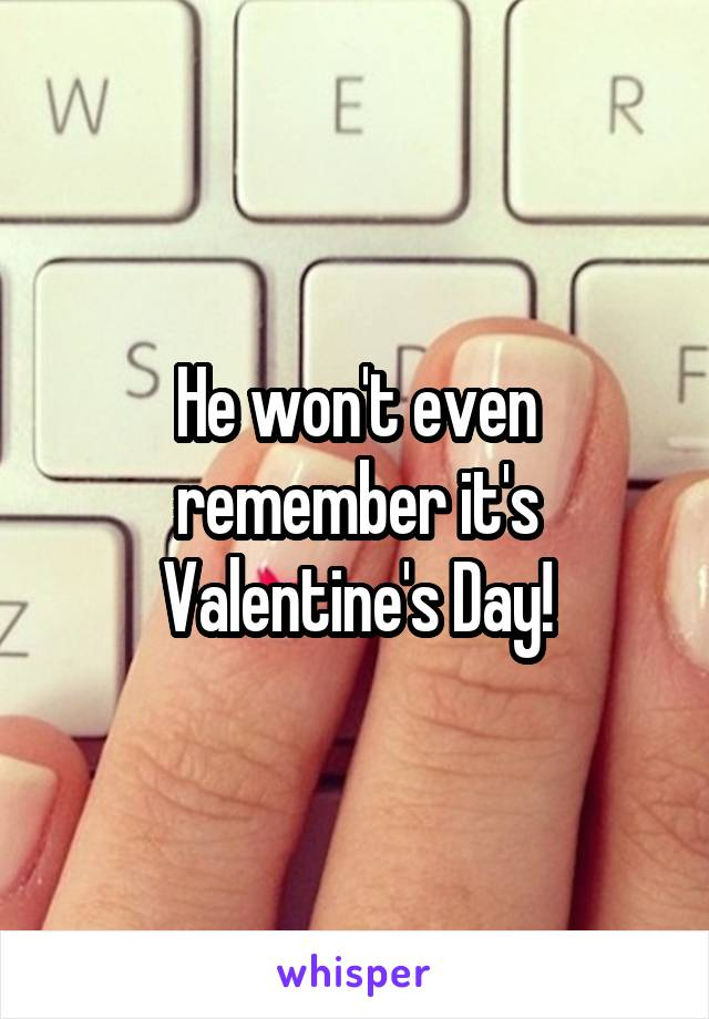 He won't even remember it's Valentine's Day!