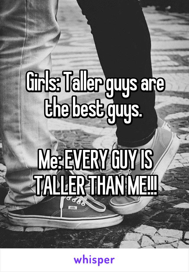 Girls: Taller guys are the best guys.   Me: EVERY GUY IS TALLER THAN ME!!!