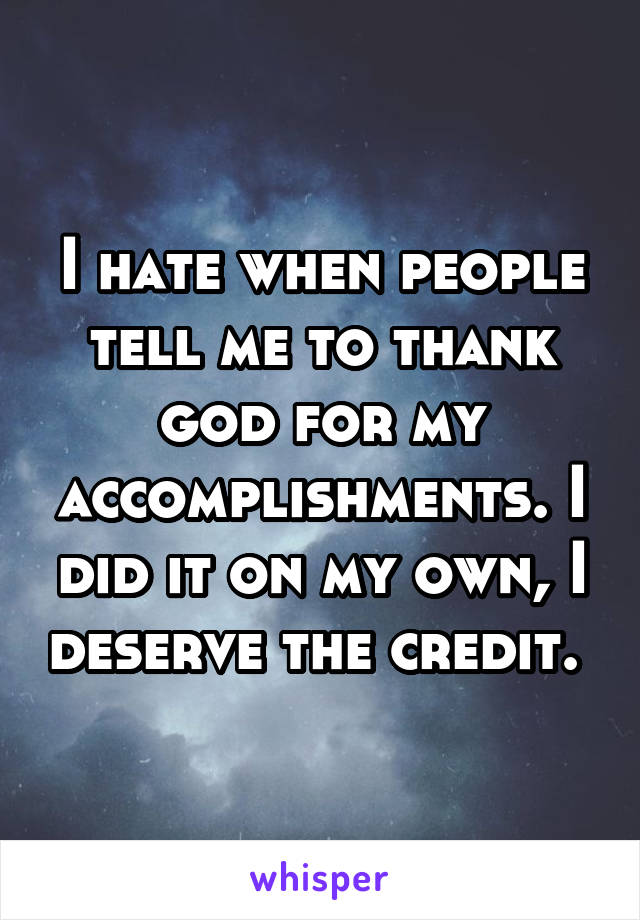 I hate when people tell me to thank god for my accomplishments. I did it on my own, I deserve the credit.