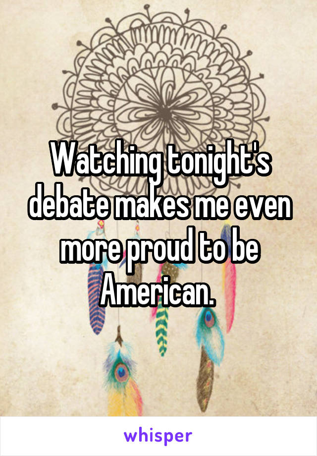 Watching tonight's debate makes me even more proud to be American.