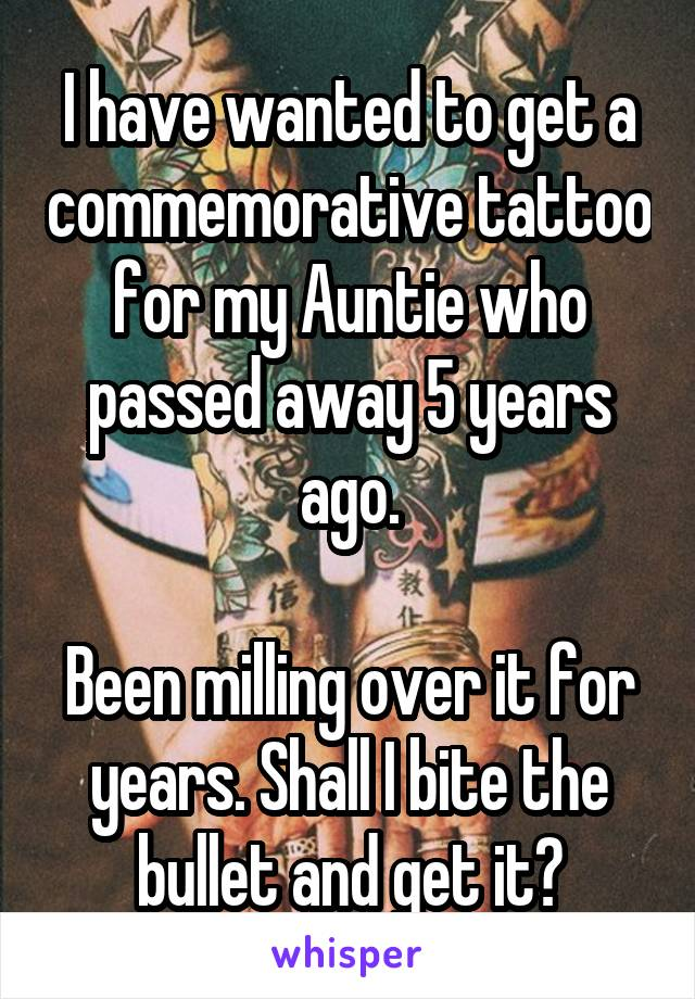 I have wanted to get a commemorative tattoo for my Auntie who passed away 5 years ago.  Been milling over it for years. Shall I bite the bullet and get it?