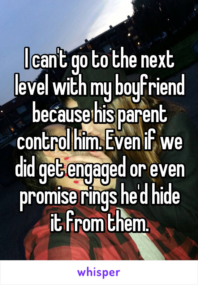 I can't go to the next level with my boyfriend because his parent control him. Even if we did get engaged or even promise rings he'd hide it from them.