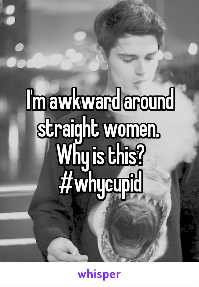 I'm awkward around straight women.  Why is this?  #whycupid