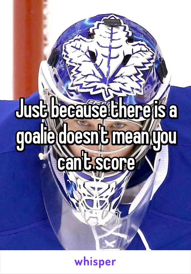 Just because there is a goalie doesn't mean you can't score