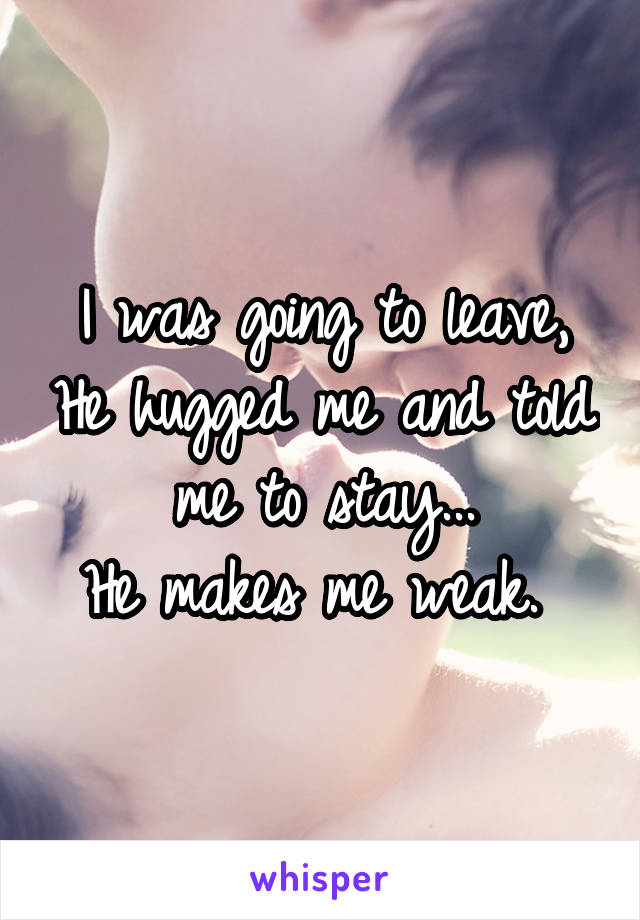 I was going to leave, He hugged me and told me to stay... He makes me weak.
