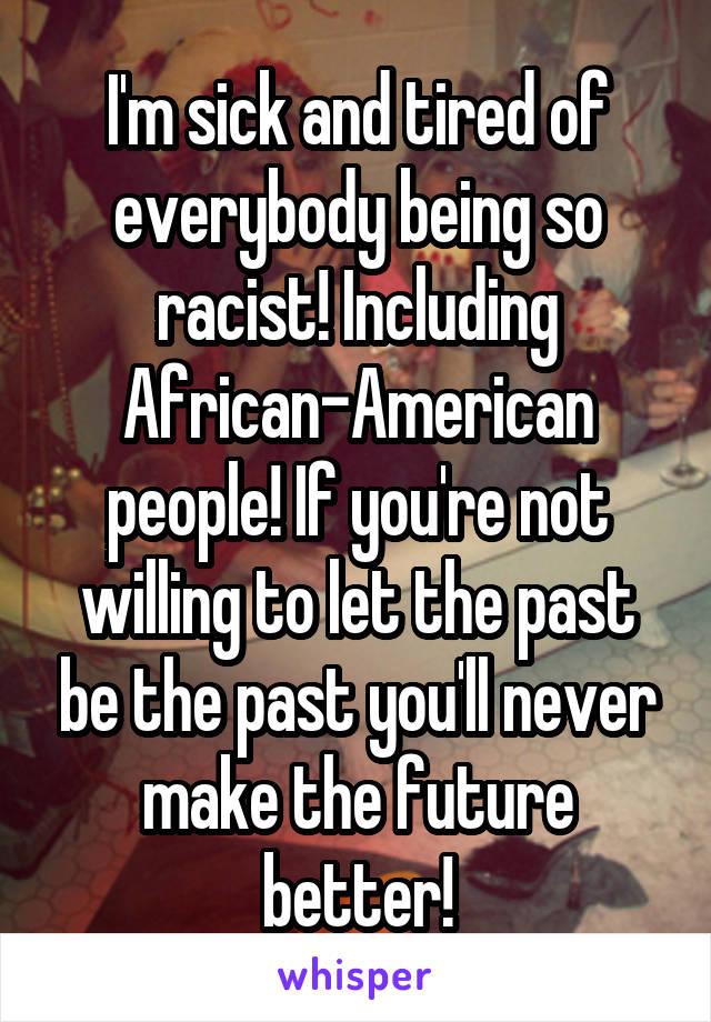 I'm sick and tired of everybody being so racist! Including African-American people! If you're not willing to let the past be the past you'll never make the future better!