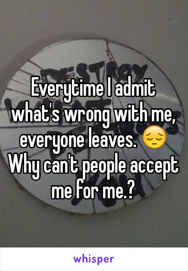 Everytime I admit what's wrong with me, everyone leaves. 😔 Why can't people accept me for me.?