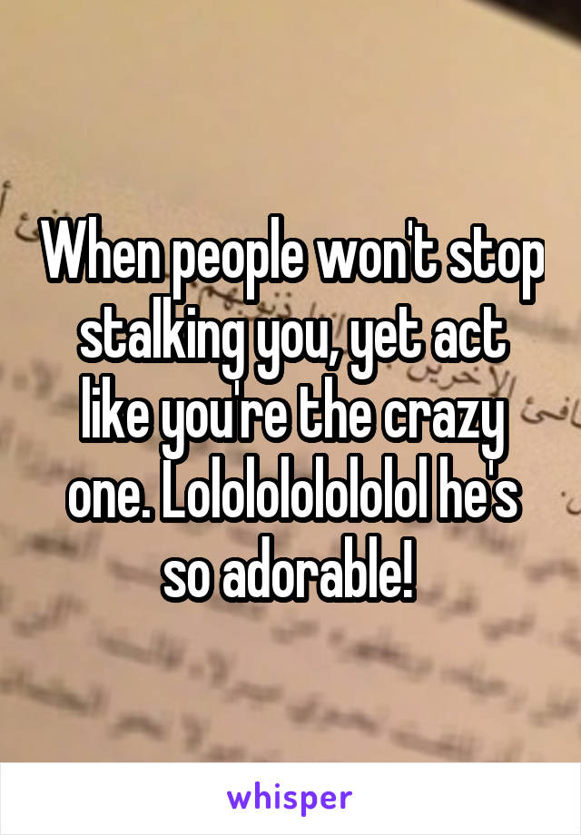 When people won't stop stalking you, yet act like you're the crazy one. Lololololololol he's so adorable!