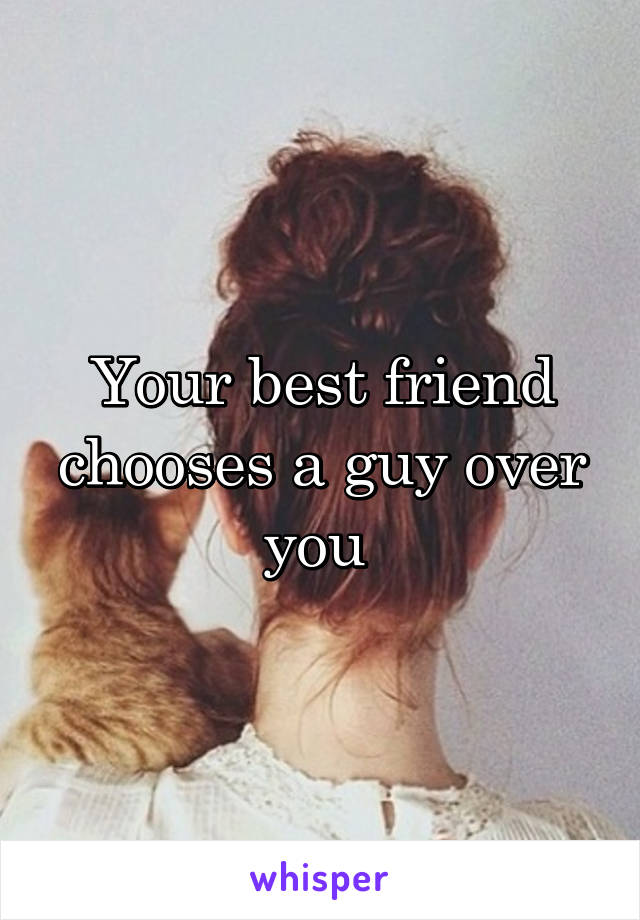Your best friend chooses a guy over you