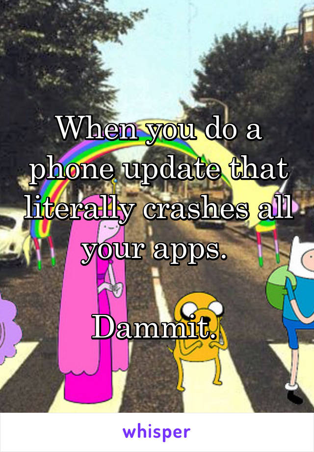 When you do a phone update that literally crashes all your apps.   Dammit.