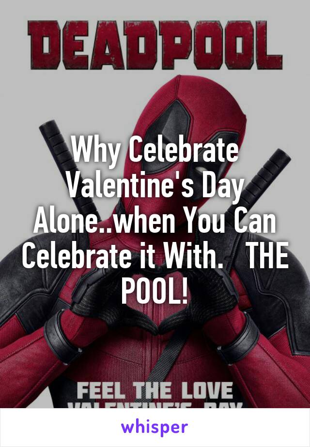 Why Celebrate Valentine's Day Alone..when You Can Celebrate it With.   THE POOL!