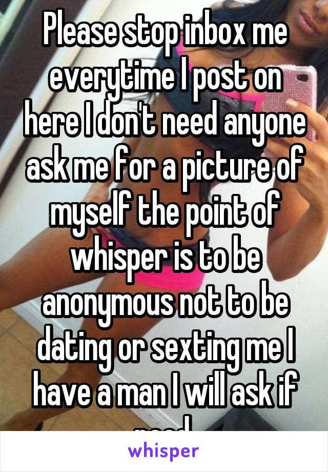 Please stop inbox me everytime I post on here I don't need anyone ask me for a picture of myself the point of whisper is to be anonymous not to be dating or sexting me I have a man I will ask if need