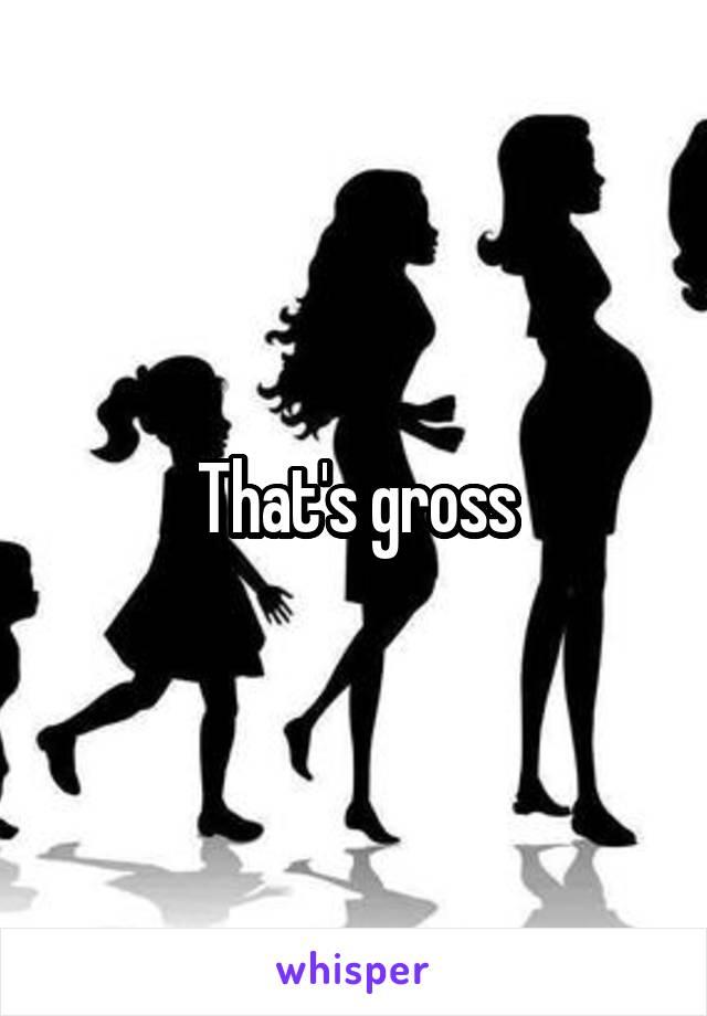 That's gross