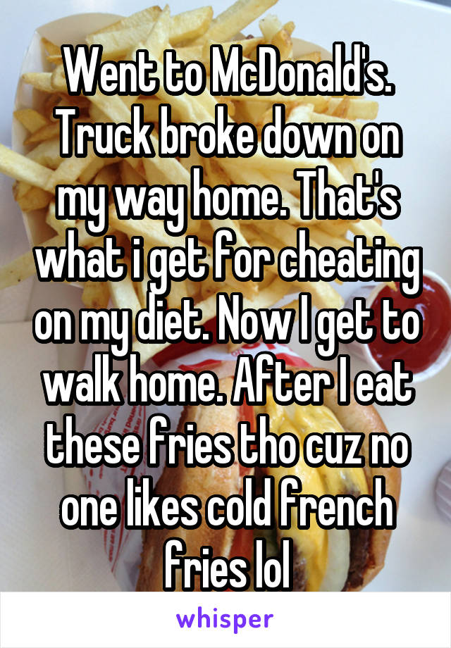 Went to McDonald's. Truck broke down on my way home. That's what i get for cheating on my diet. Now I get to walk home. After I eat these fries tho cuz no one likes cold french fries lol