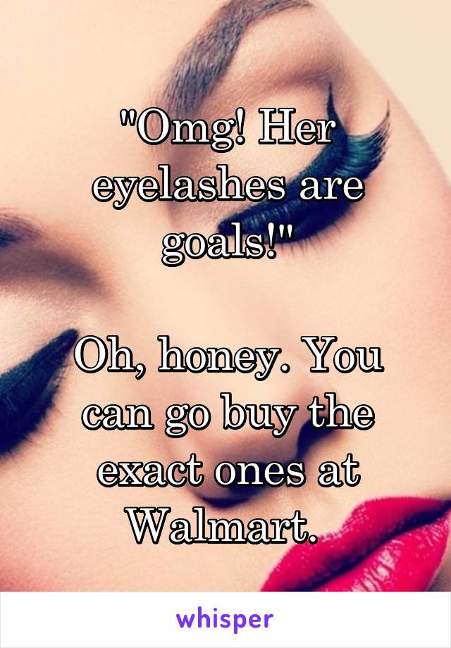 """Omg! Her eyelashes are goals!""  Oh, honey. You can go buy the exact ones at Walmart."