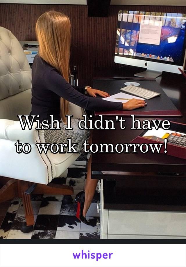 Wish I didn't have to work tomorrow!